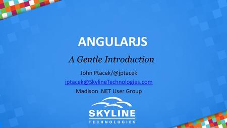 ANGULARJS A Gentle Introduction John  Madison.NET User Group.