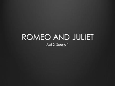 ROMEO AND JULIET Act 2 Scene 1. ROMEO & JULIET ACT 2, Prologue Enter Chorus CHORUS Now old desire doth in his death-bed lie, And young affection gapes.