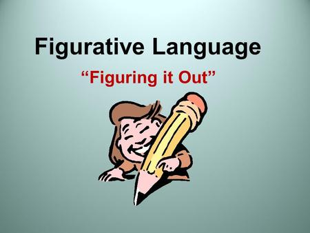 "Figurative Language ""Figuring it Out"". Figurative and Literal Language Literally: The words function exactly as defined, so the reader knows what is meant."