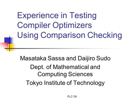 PLC '06 Experience in Testing Compiler Optimizers Using Comparison Checking Masataka Sassa and Daijiro Sudo Dept. of Mathematical and Computing Sciences.
