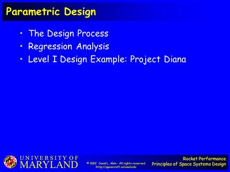 Rocket Performance Principles of Space Systems Design U N I V E R S I T Y O F MARYLAND Parametric Design The Design Process Regression Analysis Level I.