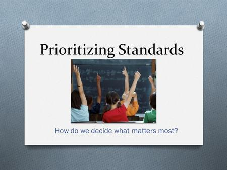 Prioritizing Standards How do we decide what matters most?