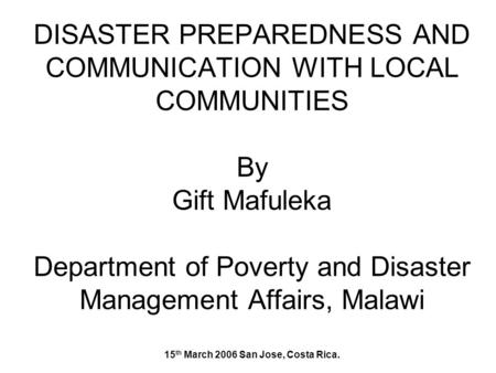 DISASTER PREPAREDNESS AND COMMUNICATION WITH LOCAL COMMUNITIES By Gift Mafuleka Department of Poverty and Disaster Management Affairs, Malawi 15 th March.