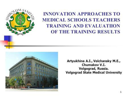 1 INNOVATION APPROACHES TO MEDICAL SCHOOLS TEACHERS TRAINING AND EVALUATIION OF THE TRAINING RESULTS Artyukhina A.I., Volchansky M.E., Chumakov V.I. Volgograd,