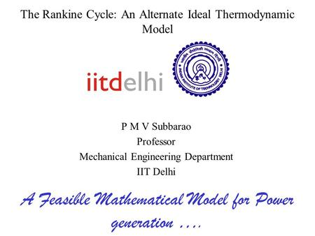 The Rankine Cycle: An Alternate Ideal Thermodynamic Model P M V Subbarao Professor Mechanical Engineering Department IIT Delhi A Feasible Mathematical.