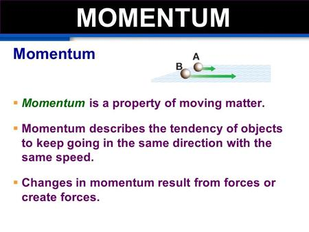 Momentum  Momentum is a property of moving matter.  Momentum describes the tendency of objects to keep going in the same direction with the same speed.