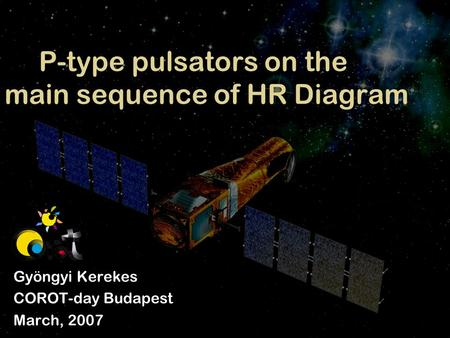 P-type pulsators on the main sequence of HR Diagram Gyöngyi Kerekes COROT-day Budapest March, 2007.