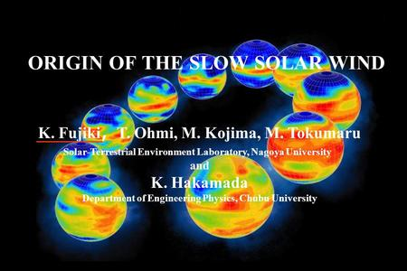 ORIGIN OF THE SLOW SOLAR WIND K. Fujiki , T. Ohmi, M. Kojima, M. Tokumaru Solar-Terrestrial Environment Laboratory, Nagoya University and K. Hakamada Department.