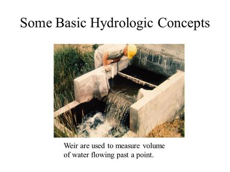 Some Basic Hydrologic Concepts Weir are used to measure volume of water flowing past a point.