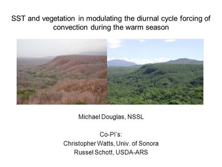 SST and vegetation in modulating the diurnal cycle forcing of convection during the warm season Michael Douglas, NSSL Co-PI's: Christopher Watts, Univ.
