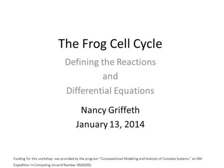 The Frog Cell Cycle Defining the Reactions and Differential Equations Nancy Griffeth January 13, 2014 Funding for this workshop was provided by the program.