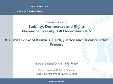 Www.dps.aau.dk Institut for Statskundskab Seminar on Stability, Democracy and Rights Maseno University, 7-8 December 2015 A Critical view of Kenya´s Truth,