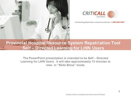Provincial Hospital Resource System Repatriation Tool Self – Directed Learning for LHIN Users 1 The PowerPoint presentation is intended to be Self – Directed.