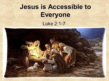 Jesus is Accessible to Everyone Luke 2:1-7. 1. What was the decree that Caesar Augustus executed? Luke 2:1-2 And it came to pass in those days, that there.