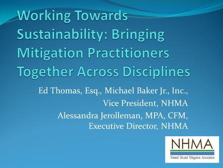 Ed Thomas, Esq., Michael Baker Jr., Inc., Vice President, NHMA Alessandra Jerolleman, MPA, CFM, Executive Director, NHMA.