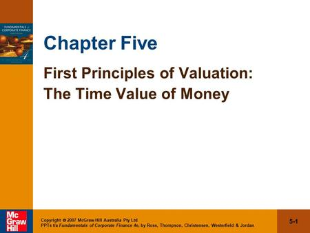 5-1 Copyright  2007 McGraw-Hill Australia Pty Ltd PPTs t/a Fundamentals of Corporate Finance 4e, by Ross, Thompson, Christensen, Westerfield & Jordan.
