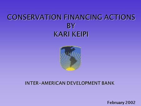 CONSERVATION FINANCING ACTIONS BY KARI KEIPI February 2002 INTER-AMERICAN DEVELOPMENT BANK.