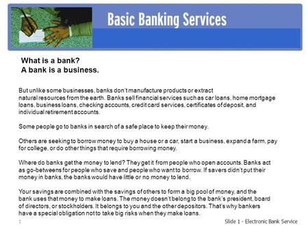 1 Slide 1 - Electronic Bank Service But unlike some businesses, banks don't manufacture products or extract natural resources from the earth. Banks sell.