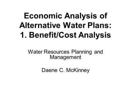 Water Resources Planning and Management Daene C. McKinney Economic Analysis of Alternative Water Plans: 1. Benefit/Cost Analysis.