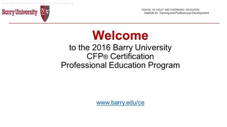 To the 2016 Barry University CFP ® Certification Professional Education Program www.barry.edu/ce www.barry.edu/ce SCHOOL OF ADULT AND CONTINUING EDUCATION.