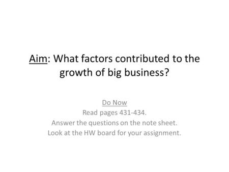 Aim: What factors contributed to the growth of big business? Do Now Read pages 431-434. Answer the questions on the note sheet. Look at the HW board for.