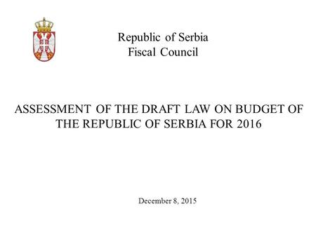 Republic of Serbia Fiscal Council December 8, 2015 ASSESSMENT OF THE DRAFT LAW ON BUDGET OF THE REPUBLIC OF SERBIA FOR 2016.