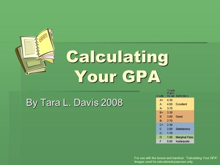 "Calculating Your GPA By Tara L. Davis 2008 For use with the lesson and handout: ""Calculating Your GPA"" Images used for educational purposes only."