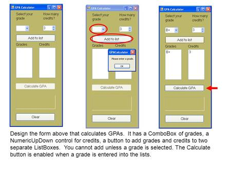 Design the form above that calculates GPAs. It has a ComboBox of grades, a NumericUpDown control for credits, a button to add grades and credits to two.