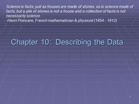 1 Chapter 10: Describing the Data Science is facts; just as houses are made of stones, so is science made of facts; but a pile of stones is not a house.