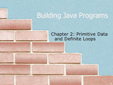 1 Building Java Programs Chapter 2: Primitive Data and Definite Loops.