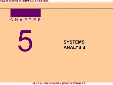 OBJECT-ORIENTED SYSTEM ANALYSIS AND DESIGN 河北农业大学面向对象系统分析与设计课程组版权所有 5 C H A P T E R SYSTEMS ANALYSIS.