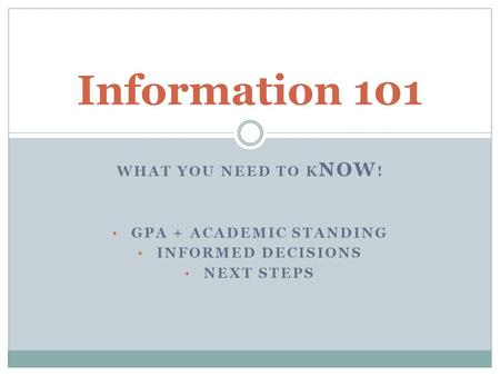 WHAT YOU NEED TO K NOW ! GPA + ACADEMIC STANDING INFORMED DECISIONS NEXT STEPS Information 101.