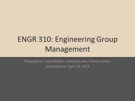 ENGR 310: Engineering Group Management Proposed by: David Beiter, Chelsea Evans, Charles Sutton Submitted on: April 29, 2015.