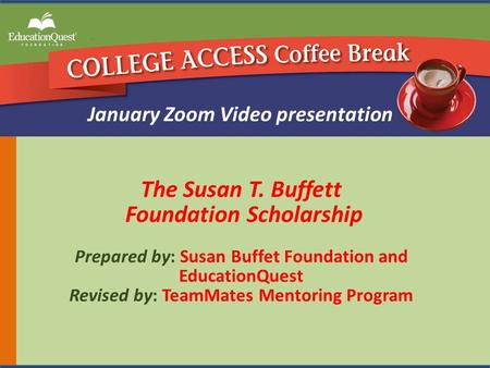 The Susan T. Buffett Foundation Scholarship Prepared by: Susan Buffet Foundation and EducationQuest Revised by: TeamMates Mentoring Program January Zoom.