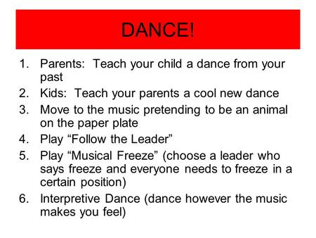 DANCE! 1.Parents: Teach your child a dance from your past 2.Kids: Teach your parents a cool new dance 3.Move to the music pretending to be an animal on.