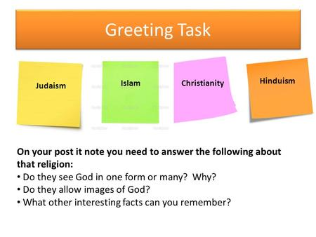 Greeting Task Judaism IslamChristianity Hinduism On your post it note you need to answer the following about that religion: Do they see God in one form.