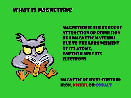 What is Magnetism? Magnetism is the force of attraction or repulsion of a magnetic material due to the arrangement of its atoms, particularly its electrons.