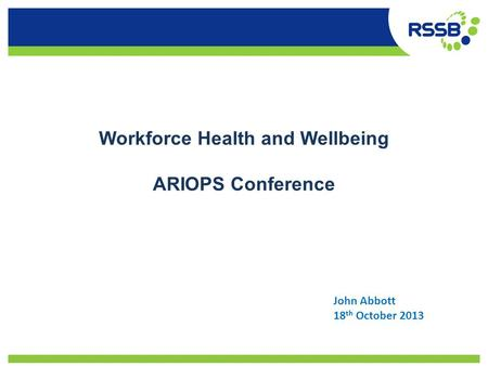 Workforce Health and Wellbeing ARIOPS Conference John Abbott 18 th October 2013.
