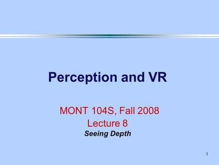1 Perception and VR MONT 104S, Fall 2008 Lecture 8 Seeing Depth.