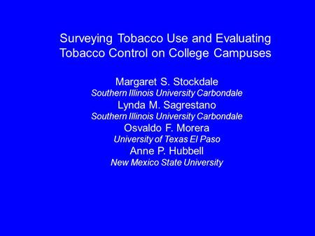 Surveying Tobacco Use and Evaluating Tobacco Control on College Campuses Margaret S. Stockdale Southern Illinois University Carbondale Lynda M. Sagrestano.