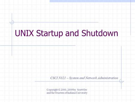 UNIX Startup and Shutdown CSCI N321 – System and Network Administration Copyright © 2000, 2009 by Scott Orr and the Trustees of Indiana University.