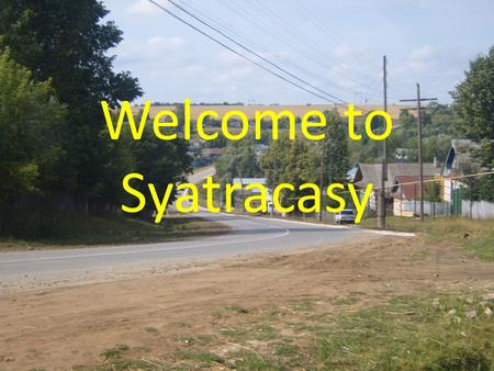 Welcome to Syatracasy. My village We live in the village of Syatracasy. It is a big village not far from Morgaushi, the centre of our district. There.