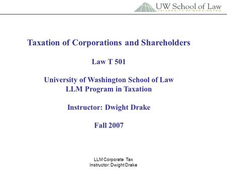 LLM Corporate Tax Instructor: Dwight Drake Taxation of Corporations and Shareholders Law T 501 University of Washington School of Law LLM Program in Taxation.