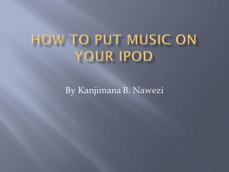 By Kanjimana B. Nawezi.  Installing iTunes  Setting up Your iPod  Importing songs from CDs into iTunes  Downloading songs from a website into iTunes.