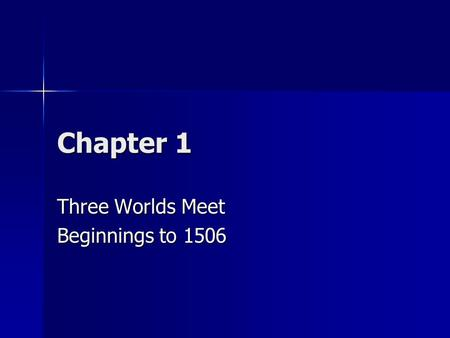 Chapter 1 Three Worlds Meet Beginnings to 1506. How did people first arrive in Americas? First people arrived 22,000 years ago. First people arrived 22,000.
