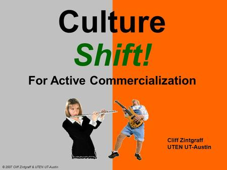 Culture Shift! For Active Commercialization Cliff Zintgraff UTEN UT-Austin © 2007 Cliff Zintgraff & UTEN UT-Austin.
