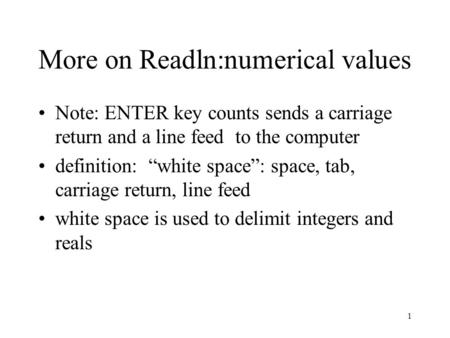 "1 More on Readln:numerical values Note: ENTER key counts sends a carriage return and a line feed to the computer definition: ""white space"": space, tab,"
