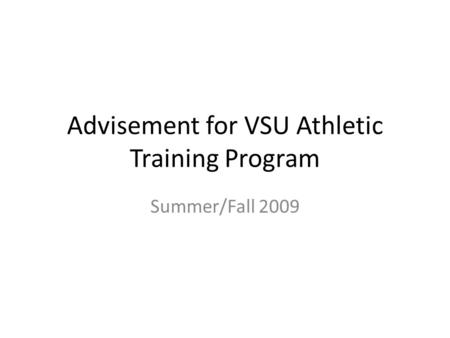 Advisement for VSU Athletic Training Program Summer/Fall 2009.
