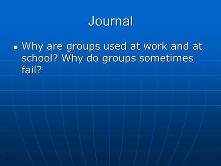 Journal Why are groups used at work and at school? Why do groups sometimes fail? Why are groups used at work and at school? Why do groups sometimes fail?