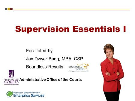 Supervision Essentials I Administrative Office of the Courts Facilitated by: Jan Dwyer Bang, MBA, CSP Boundless Results.